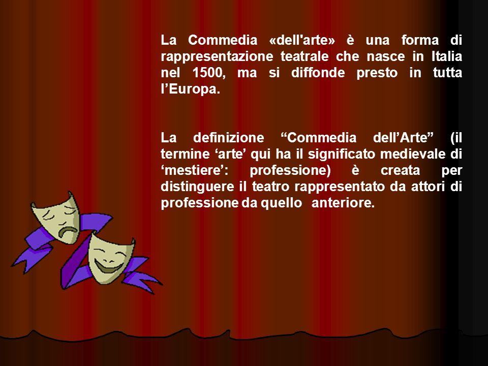 La Commedia «dell arte» è una forma di rappresentazione teatrale che nasce in Italia nel 1500, ma si diffonde presto in tutta l'Europa.