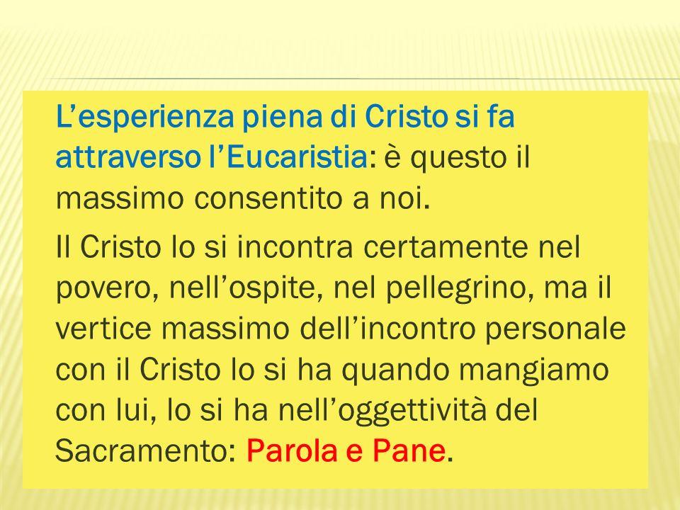 L'esperienza piena di Cristo si fa attraverso l'Eucaristia: è questo il massimo consentito a noi.