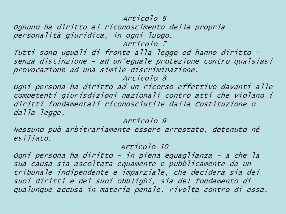 Articolo 6 Ognuno ha diritto al riconoscimento della propria personalità giuridica, in ogni luogo. Articolo 7.