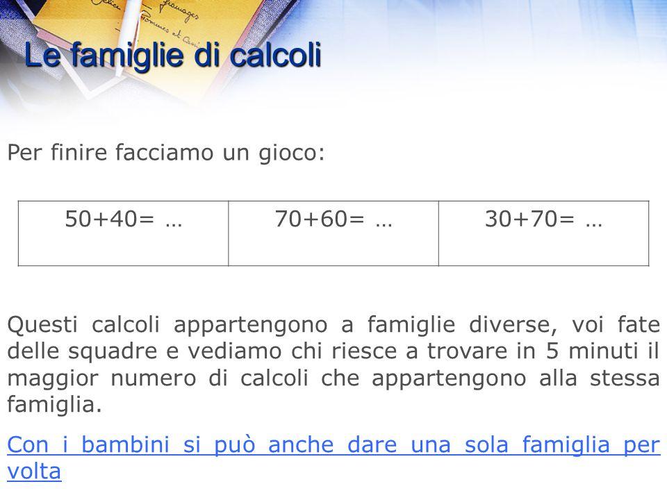 Le famiglie di calcoli Per finire facciamo un gioco: 50+40= … 70+60= …