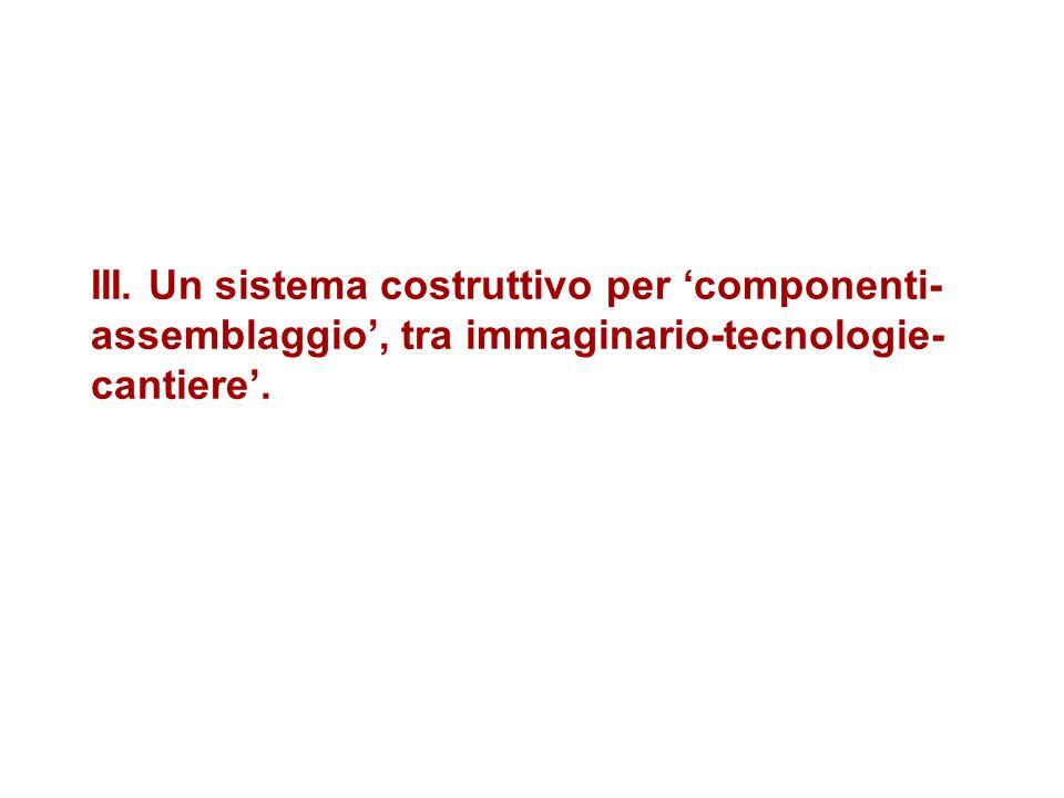 III. Un sistema costruttivo per 'componenti-assemblaggio', tra immaginario-tecnologie-cantiere'.