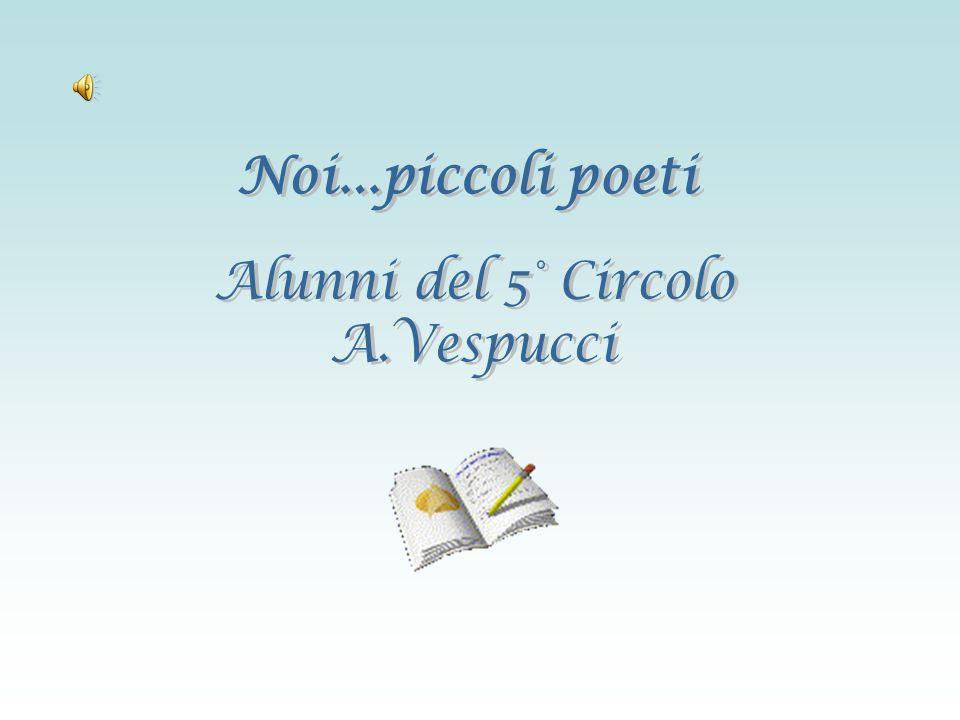 Noi...piccoli poeti Alunni del 5° Circolo A.Vespucci