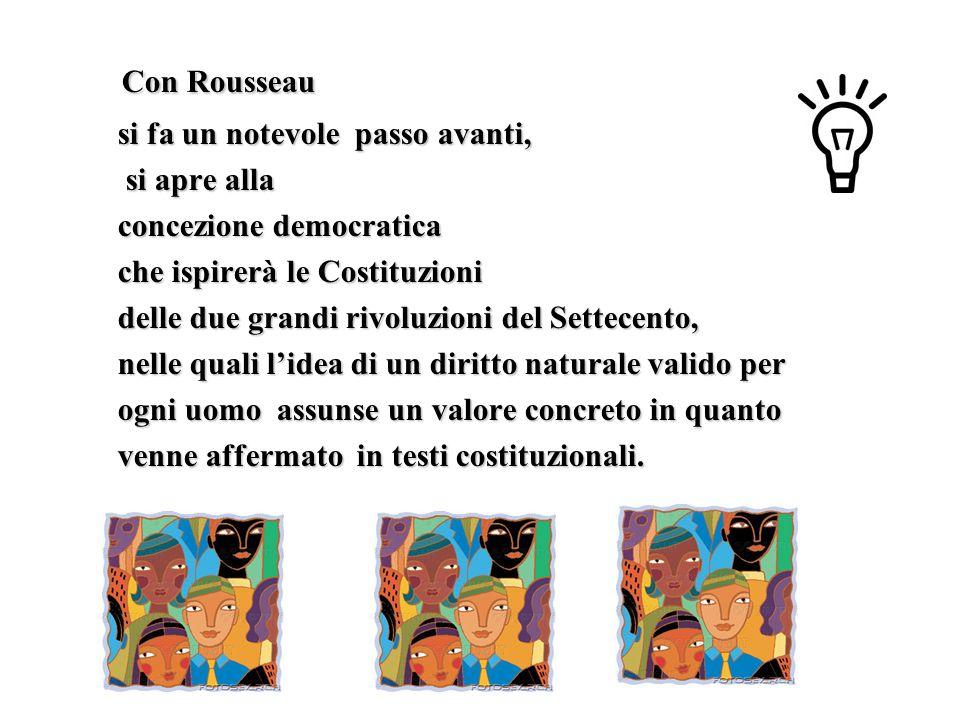 Con Rousseau si fa un notevole passo avanti, si apre alla concezione democratica che ispirerà le Costituzioni delle due grandi rivoluzioni del Settecento, nelle quali l'idea di un diritto naturale valido per ogni uomo assunse un valore concreto in quanto venne affermato in testi costituzionali.