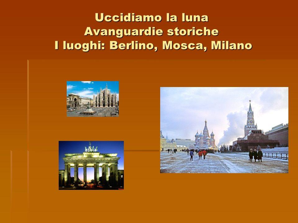 Uccidiamo la luna Avanguardie storiche I luoghi: Berlino, Mosca, Milano