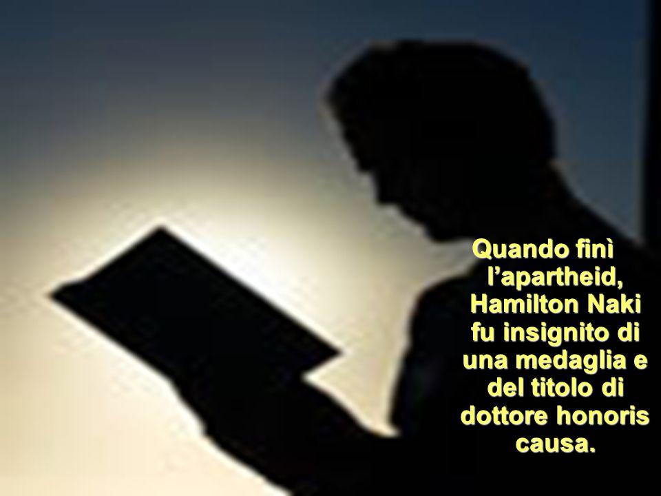 Quando finì l'apartheid, Hamilton Naki fu insignito di una medaglia e del titolo di dottore honoris causa.