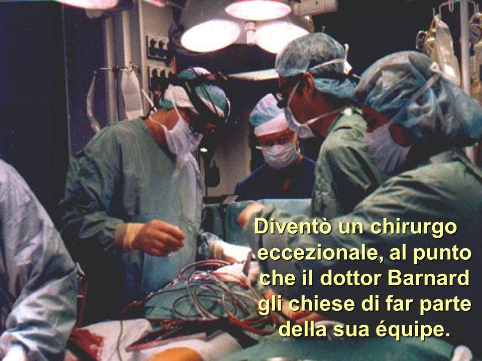Diventò un chirurgo eccezionale, al punto che il dottor Barnard gli chiese di far parte della sua équipe.