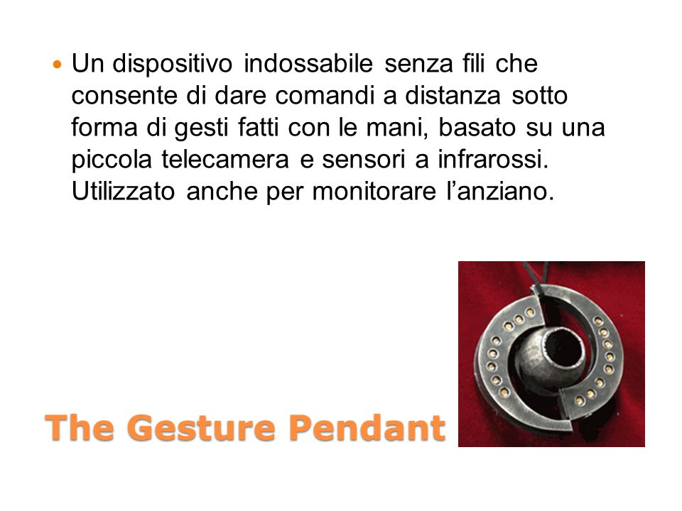 Un dispositivo indossabile senza fili che consente di dare comandi a distanza sotto forma di gesti fatti con le mani, basato su una piccola telecamera e sensori a infrarossi. Utilizzato anche per monitorare l'anziano.