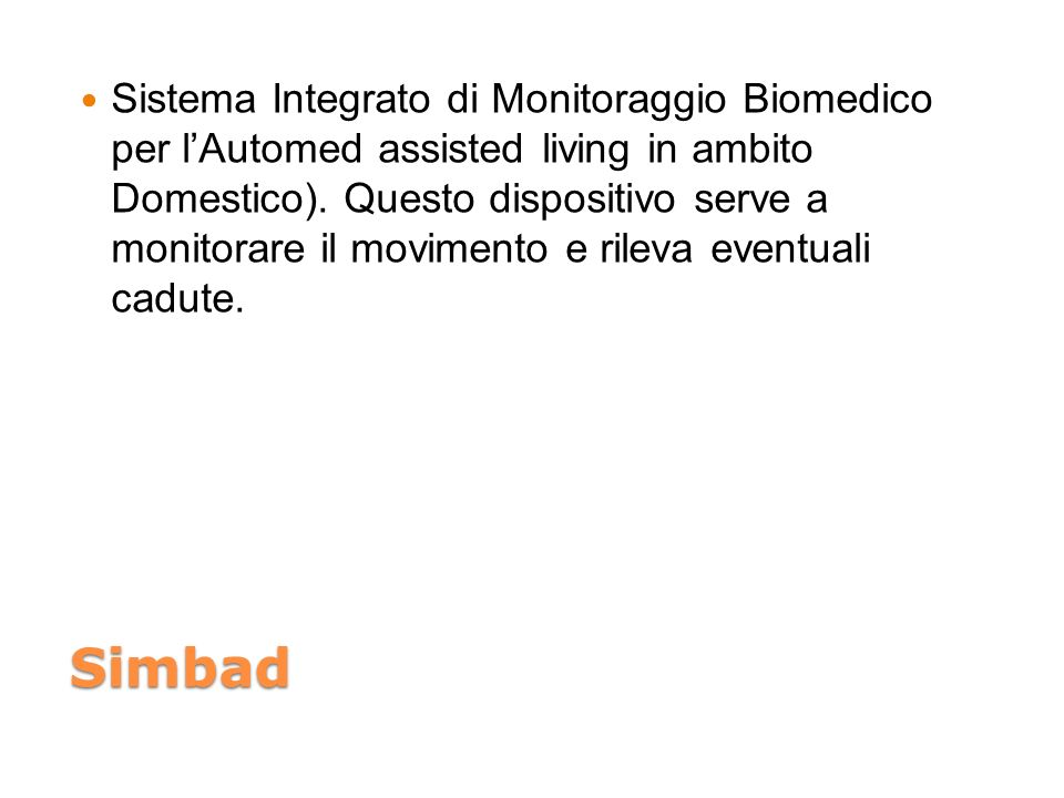 Sistema Integrato di Monitoraggio Biomedico per l'Automed assisted living in ambito Domestico). Questo dispositivo serve a monitorare il movimento e rileva eventuali cadute.