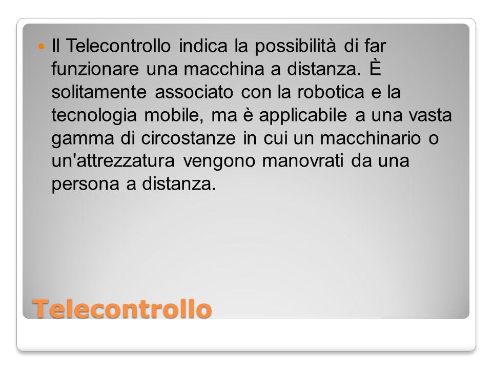 Il Telecontrollo indica la possibilità di far funzionare una macchina a distanza. È solitamente associato con la robotica e la tecnologia mobile, ma è applicabile a una vasta gamma di circostanze in cui un macchinario o un attrezzatura vengono manovrati da una persona a distanza.