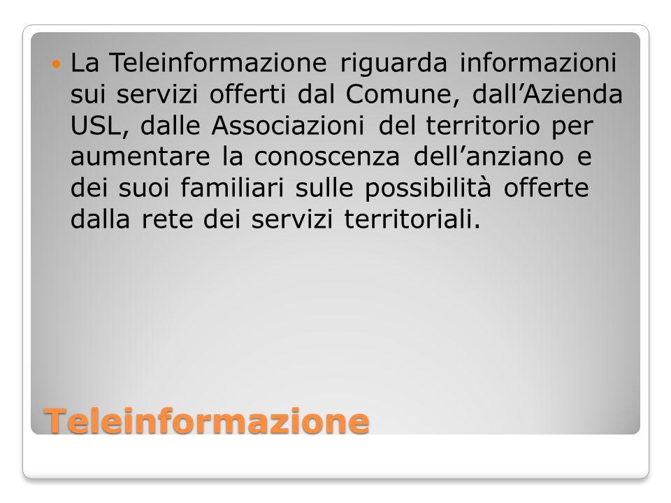La Teleinformazione riguarda informazioni sui servizi offerti dal Comune, dall'Azienda USL, dalle Associazioni del territorio per aumentare la conoscenza dell'anziano e dei suoi familiari sulle possibilità offerte dalla rete dei servizi territoriali.