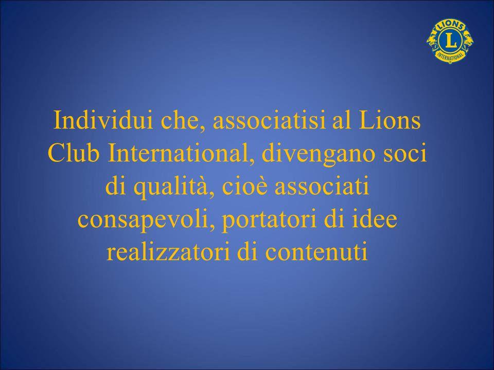 Individui che, associatisi al Lions Club International, divengano soci di qualità, cioè associati consapevoli, portatori di idee realizzatori di contenuti