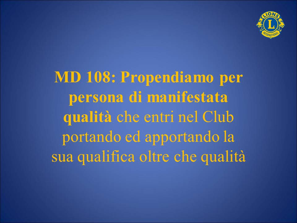 MD 108: Propendiamo per persona di manifestata qualità che entri nel Club portando ed apportando la sua qualifica oltre che qualità