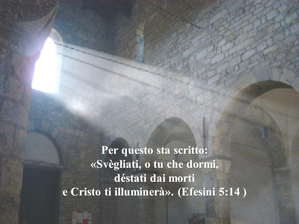 Per questo sta scritto: «Svègliati, o tu che dormi, déstati dai morti e Cristo ti illuminerà».