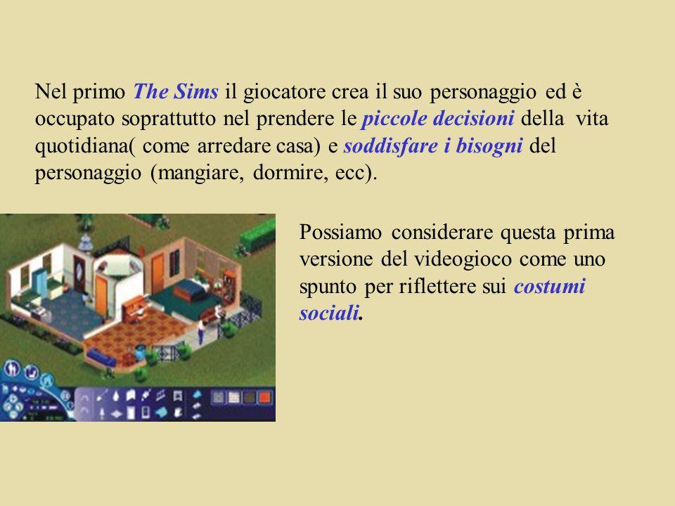 Nel primo The Sims il giocatore crea il suo personaggio ed è occupato soprattutto nel prendere le piccole decisioni della vita quotidiana( come arredare casa) e soddisfare i bisogni del personaggio (mangiare, dormire, ecc).