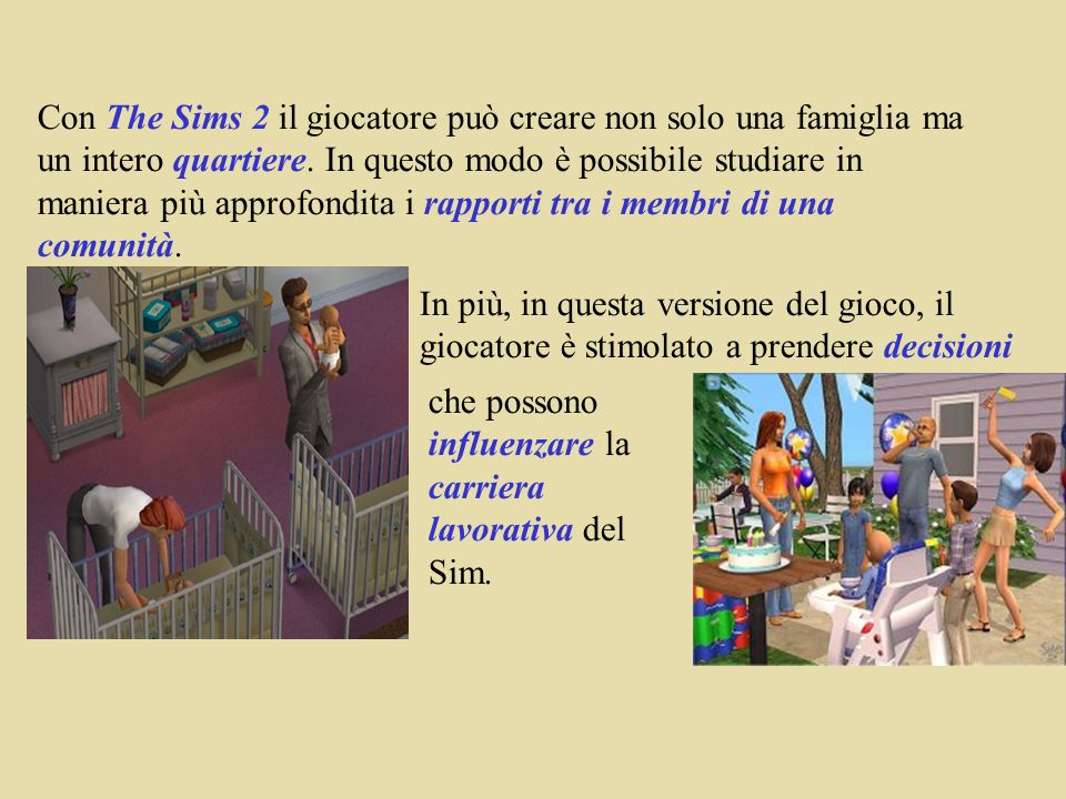 Con The Sims 2 il giocatore può creare non solo una famiglia ma un intero quartiere. In questo modo è possibile studiare in maniera più approfondita i rapporti tra i membri di una comunità.