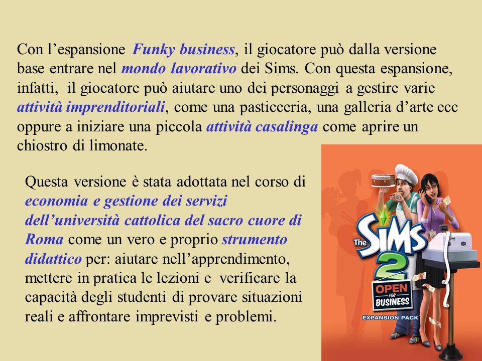 Con l'espansione Funky business, il giocatore può dalla versione base entrare nel mondo lavorativo dei Sims. Con questa espansione, infatti, il giocatore può aiutare uno dei personaggi a gestire varie attività imprenditoriali, come una pasticceria, una galleria d'arte ecc oppure a iniziare una piccola attività casalinga come aprire un chiostro di limonate.