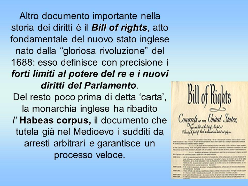 Altro documento importante nella storia dei diritti è il Bill of rights, atto fondamentale del nuovo stato inglese nato dalla gloriosa rivoluzione del 1688: esso definisce con precisione i forti limiti al potere del re e i nuovi diritti del Parlamento.