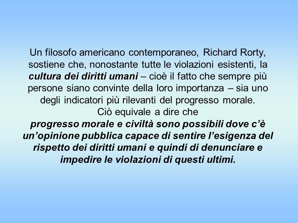 Un filosofo americano contemporaneo, Richard Rorty, sostiene che, nonostante tutte le violazioni esistenti, la cultura dei diritti umani – cioè il fatto che sempre più persone siano convinte della loro importanza – sia uno degli indicatori più rilevanti del progresso morale.