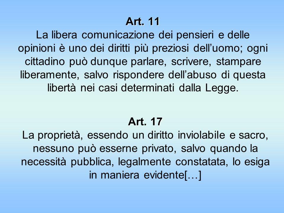Art. 11 La libera comunicazione dei pensieri e delle opinioni è uno dei diritti più preziosi dell'uomo; ogni cittadino può dunque parlare, scrivere, stampare liberamente, salvo rispondere dell'abuso di questa libertà nei casi determinati dalla Legge.