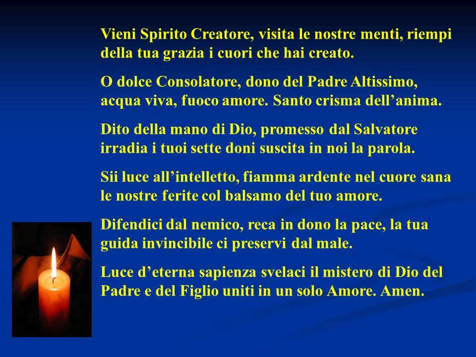 Vieni Spirito Creatore, visita le nostre menti, riempi della tua grazia i cuori che hai creato.