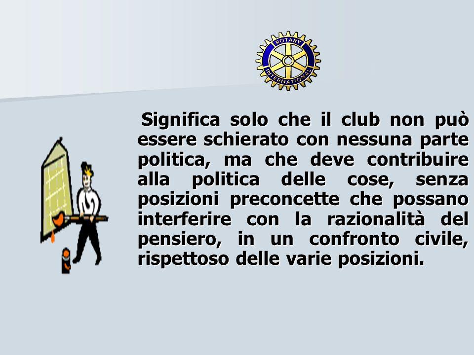 Significa solo che il club non può essere schierato con nessuna parte politica, ma che deve contribuire alla politica delle cose, senza posizioni preconcette che possano interferire con la razionalità del pensiero, in un confronto civile, rispettoso delle varie posizioni.
