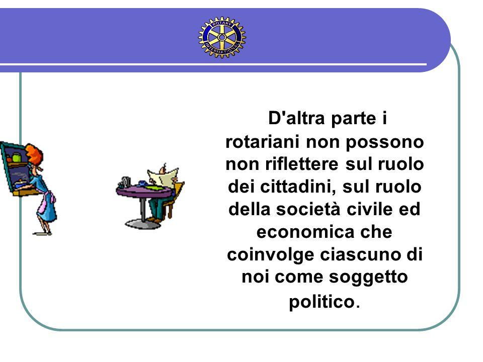 D altra parte i rotariani non possono non riflettere sul ruolo dei cittadini, sul ruolo della società civile ed economica che coinvolge ciascuno di noi come soggetto politico.