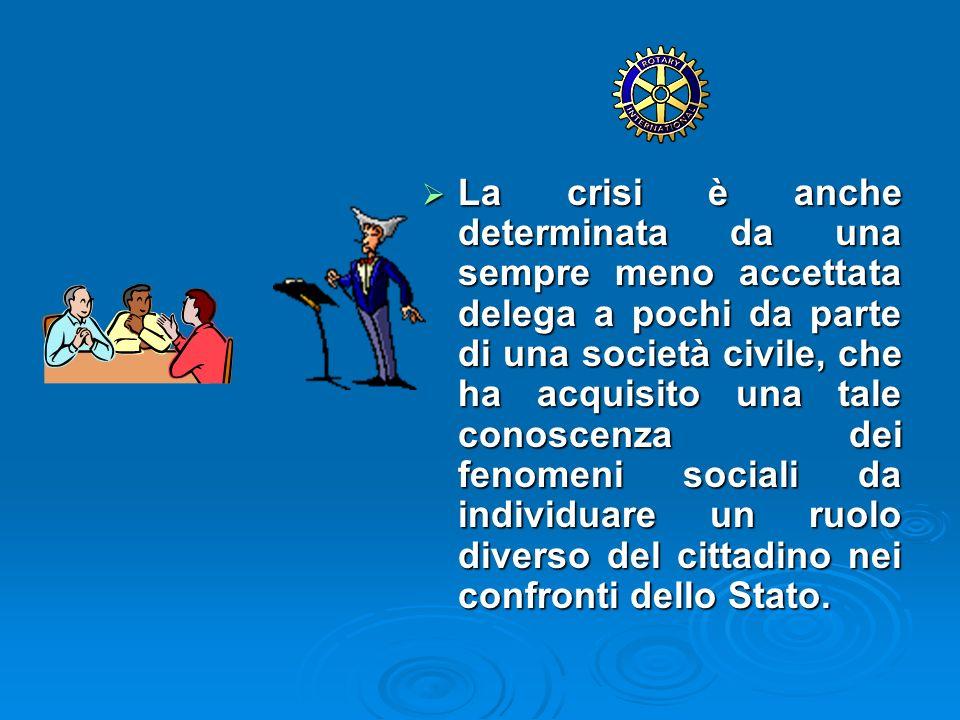 La crisi è anche determinata da una sempre meno accettata delega a pochi da parte di una società civile, che ha acquisito una tale conoscenza dei fenomeni sociali da individuare un ruolo diverso del cittadino nei confronti dello Stato.