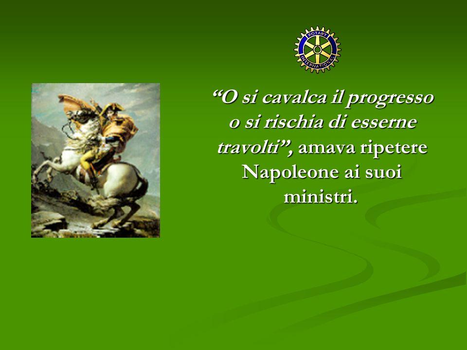 O si cavalca il progresso o si rischia di esserne travolti , amava ripetere Napoleone ai suoi ministri.