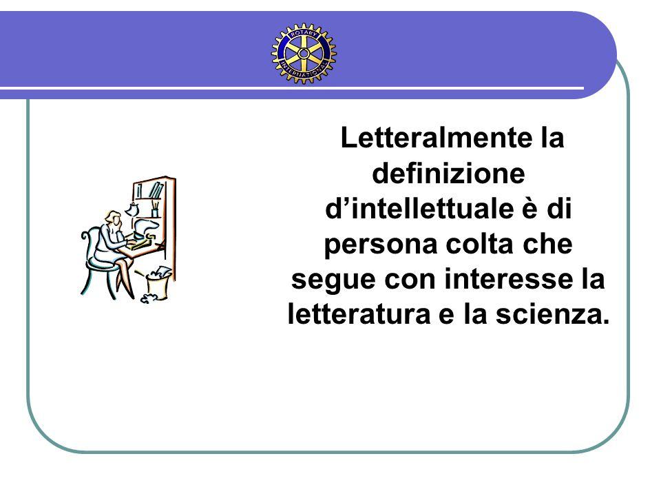 Letteralmente la definizione d'intellettuale è di persona colta che segue con interesse la letteratura e la scienza.