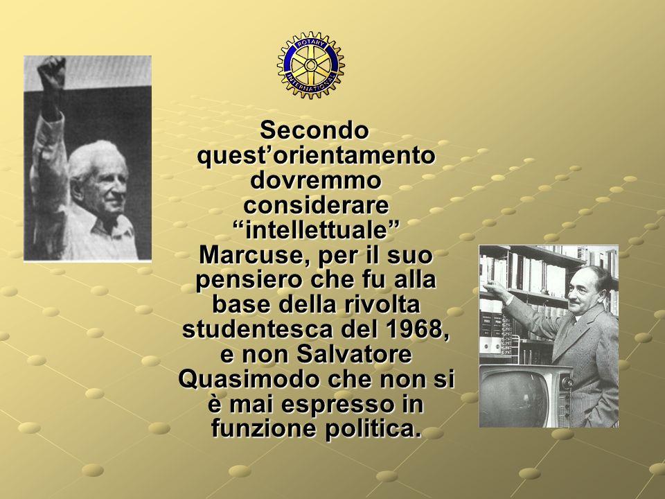 Secondo quest'orientamento dovremmo considerare intellettuale Marcuse, per il suo pensiero che fu alla base della rivolta studentesca del 1968, e non Salvatore Quasimodo che non si è mai espresso in funzione politica.