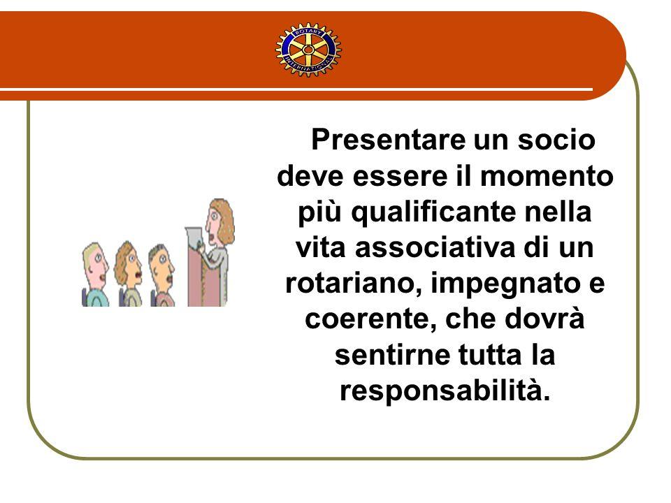 Presentare un socio deve essere il momento più qualificante nella vita associativa di un rotariano, impegnato e coerente, che dovrà sentirne tutta la responsabilità.