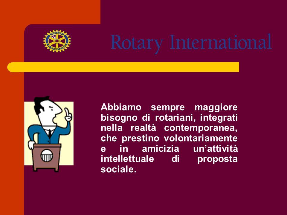 Abbiamo sempre maggiore bisogno di rotariani, integrati nella realtà contemporanea, che prestino volontariamente e in amicizia un'attività intellettuale di proposta sociale.