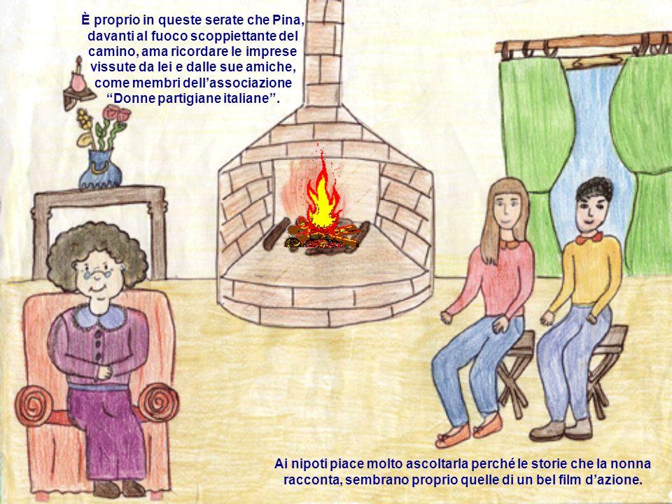 È proprio in queste serate che Pina, davanti al fuoco scoppiettante del camino, ama ricordare le imprese vissute da lei e dalle sue amiche, come membri dell'associazione Donne partigiane italiane .