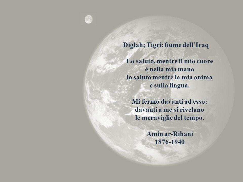 Diglah; Tigri: fiume dell'Iraq Lo saluto, mentre il mio cuore