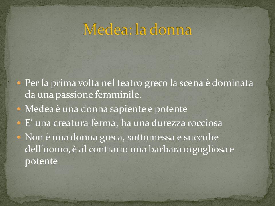Medea: la donnaPer la prima volta nel teatro greco la scena è dominata da una passione femminile. Medea è una donna sapiente e potente.