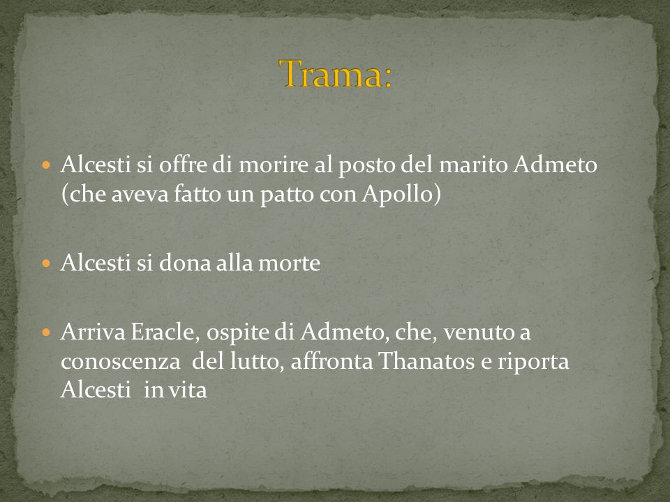 Trama: Alcesti si offre di morire al posto del marito Admeto (che aveva fatto un patto con Apollo)