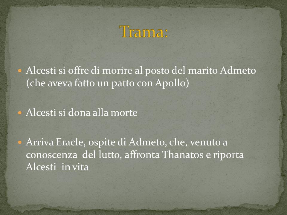 Trama:Alcesti si offre di morire al posto del marito Admeto (che aveva fatto un patto con Apollo) Alcesti si dona alla morte.