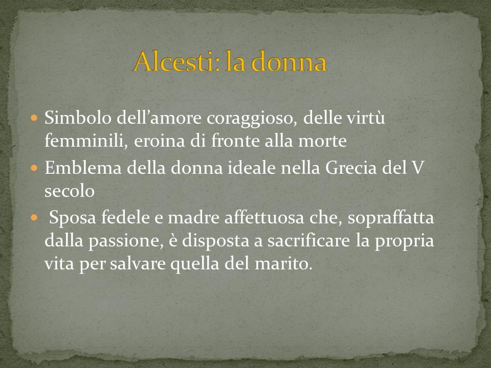 Alcesti: la donnaSimbolo dell'amore coraggioso, delle virtù femminili, eroina di fronte alla morte.