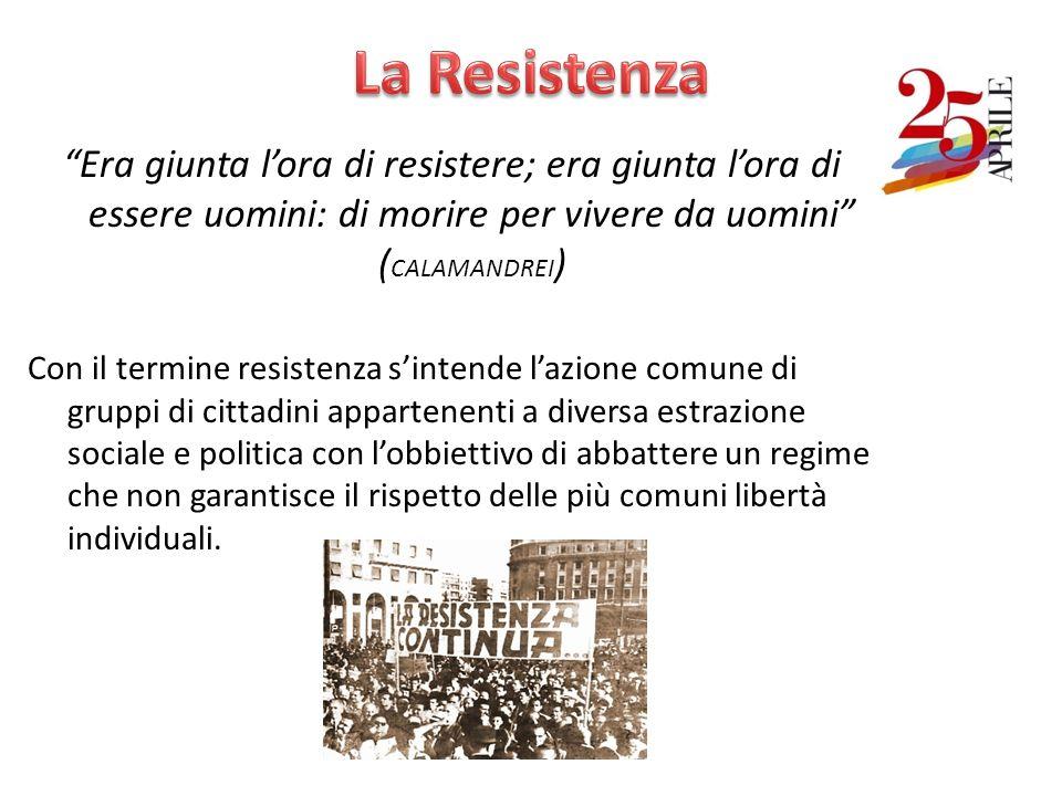 La Resistenza Era giunta l'ora di resistere; era giunta l'ora di essere uomini: di morire per vivere da uomini (CALAMANDREI)