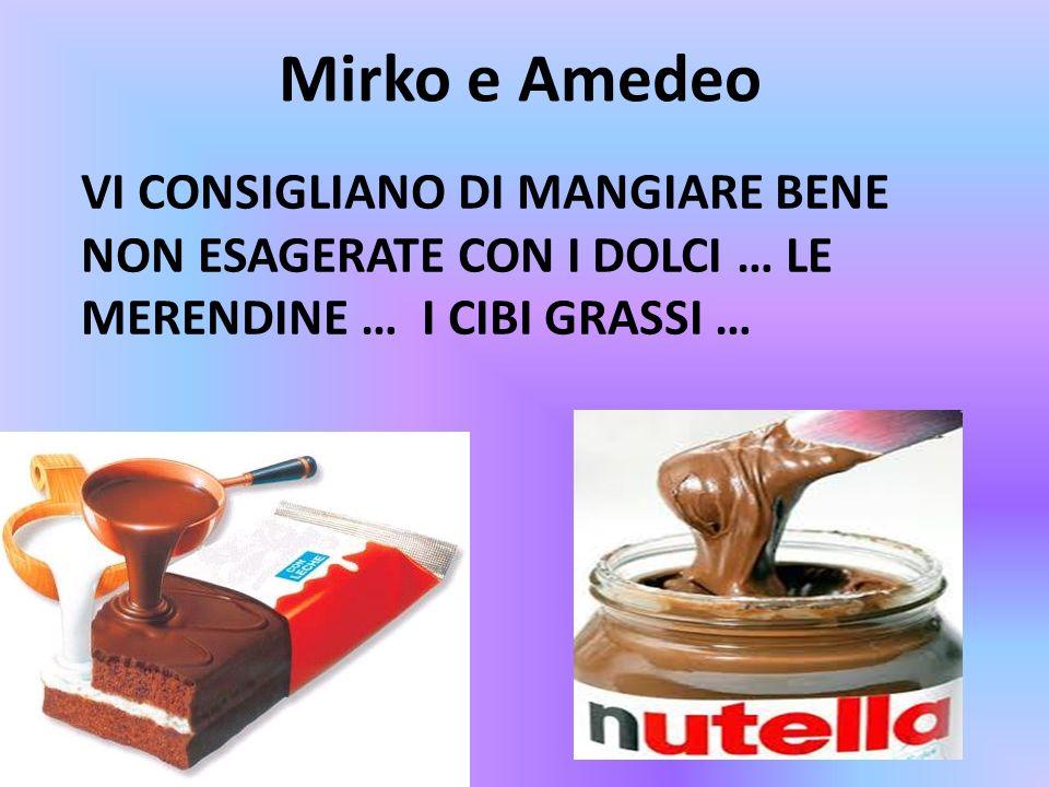Mirko e Amedeo Vi consigliano di mangiare bene non esagerate con i dolci … le merendine … i cibi grassi …