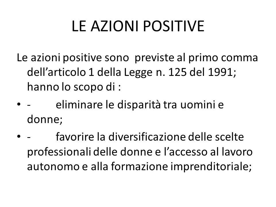 LE AZIONI POSITIVE Le azioni positive sono previste al primo comma dell'articolo 1 della Legge n. 125 del 1991; hanno lo scopo di :