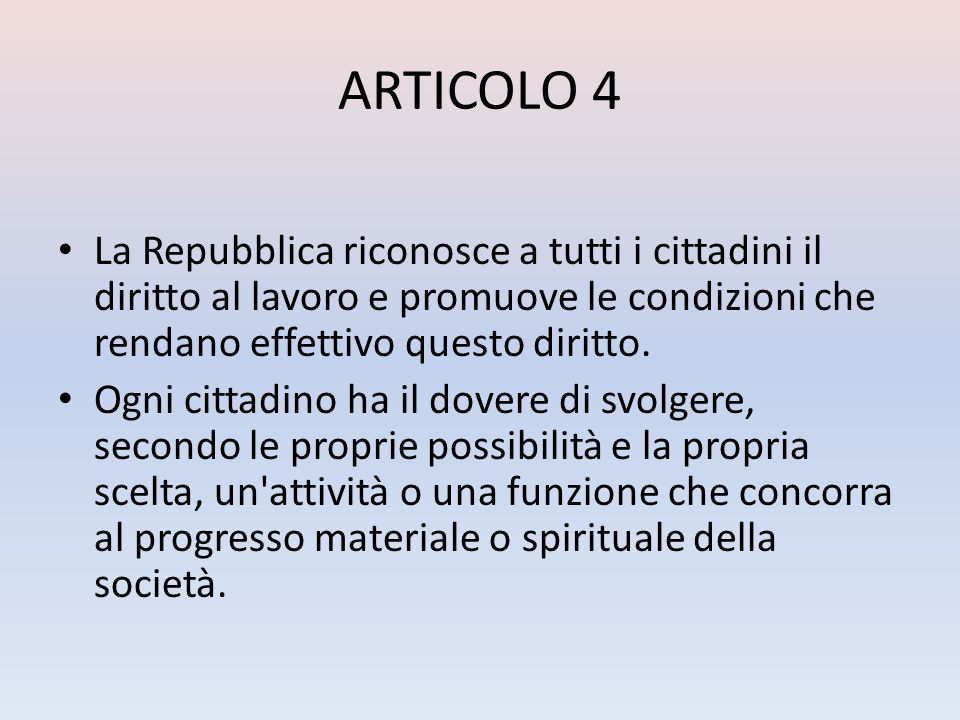 ARTICOLO 4 La Repubblica riconosce a tutti i cittadini il diritto al lavoro e promuove le condizioni che rendano effettivo questo diritto.