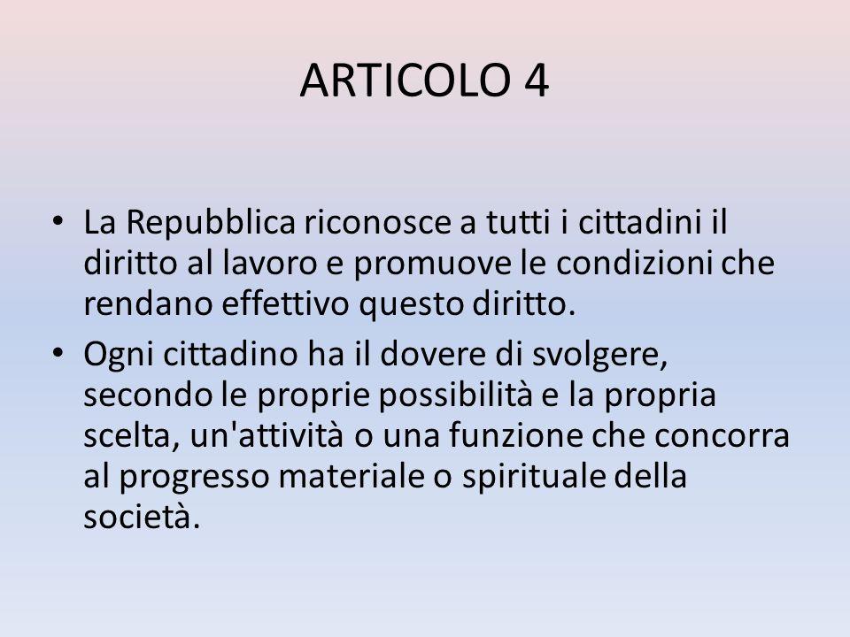 ARTICOLO 4La Repubblica riconosce a tutti i cittadini il diritto al lavoro e promuove le condizioni che rendano effettivo questo diritto.