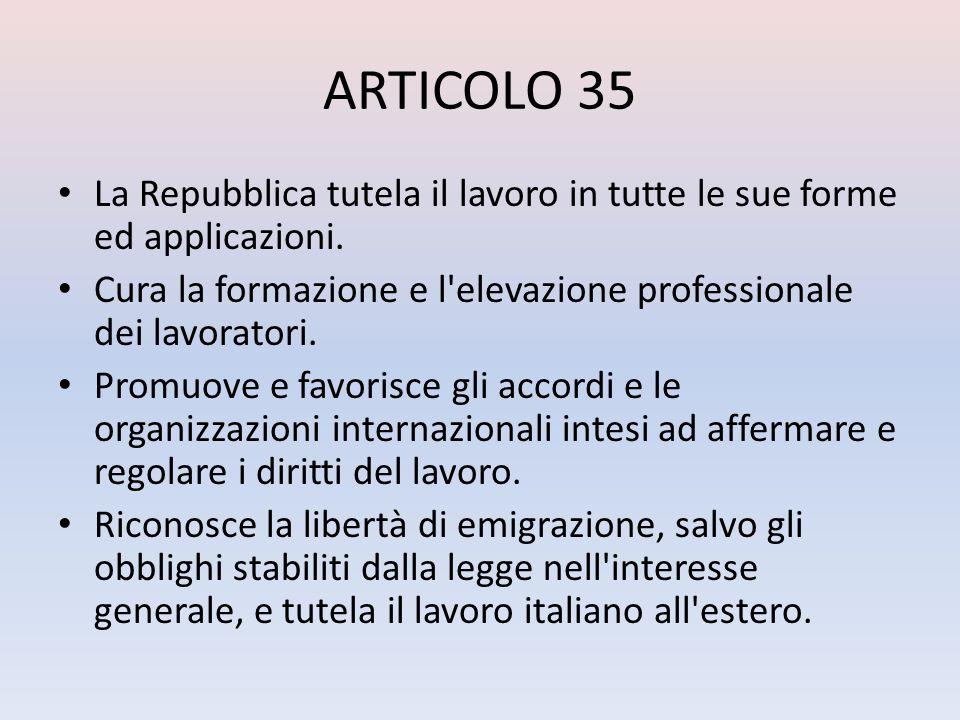ARTICOLO 35La Repubblica tutela il lavoro in tutte le sue forme ed applicazioni. Cura la formazione e l elevazione professionale dei lavoratori.
