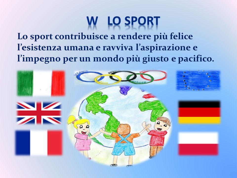 W LO SPORT Lo sport contribuisce a rendere più felice l'esistenza umana e ravviva l'aspirazione e l'impegno per un mondo più giusto e pacifico.