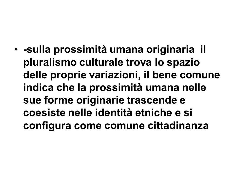 -sulla prossimità umana originaria il pluralismo culturale trova lo spazio delle proprie variazioni, il bene comune indica che la prossimità umana nelle sue forme originarie trascende e coesiste nelle identità etniche e si configura come comune cittadinanza