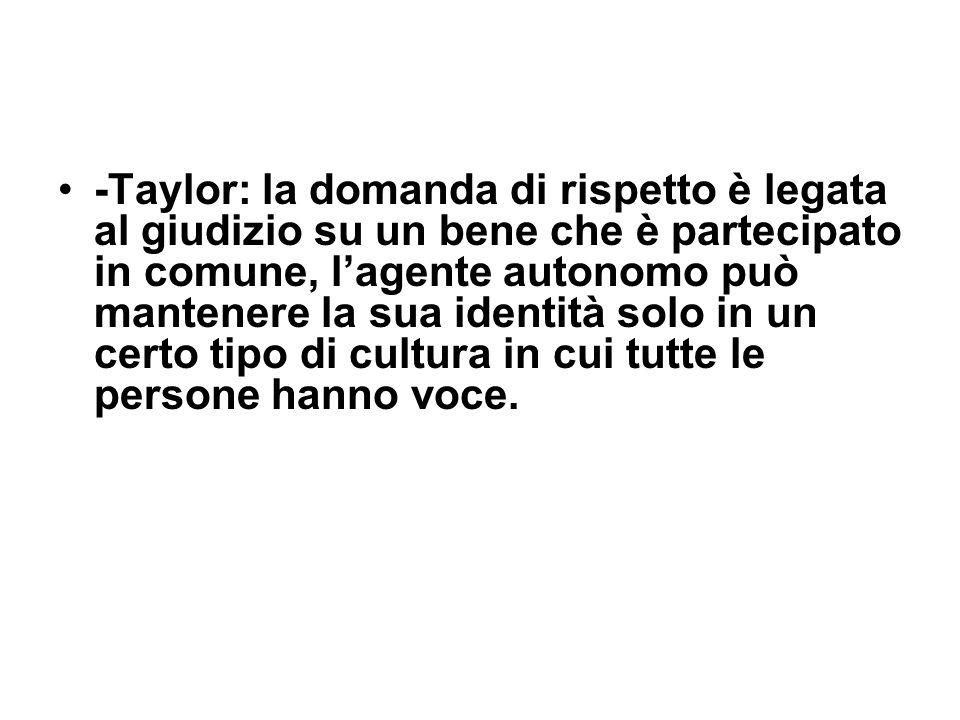 -Taylor: la domanda di rispetto è legata al giudizio su un bene che è partecipato in comune, l'agente autonomo può mantenere la sua identità solo in un certo tipo di cultura in cui tutte le persone hanno voce.