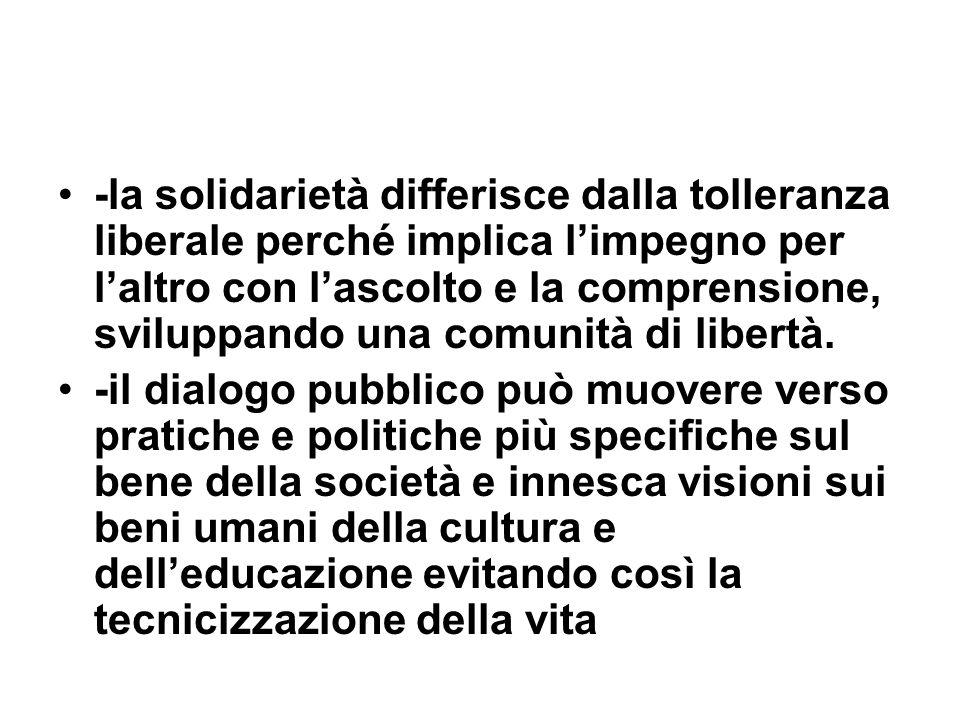 -la solidarietà differisce dalla tolleranza liberale perché implica l'impegno per l'altro con l'ascolto e la comprensione, sviluppando una comunità di libertà.