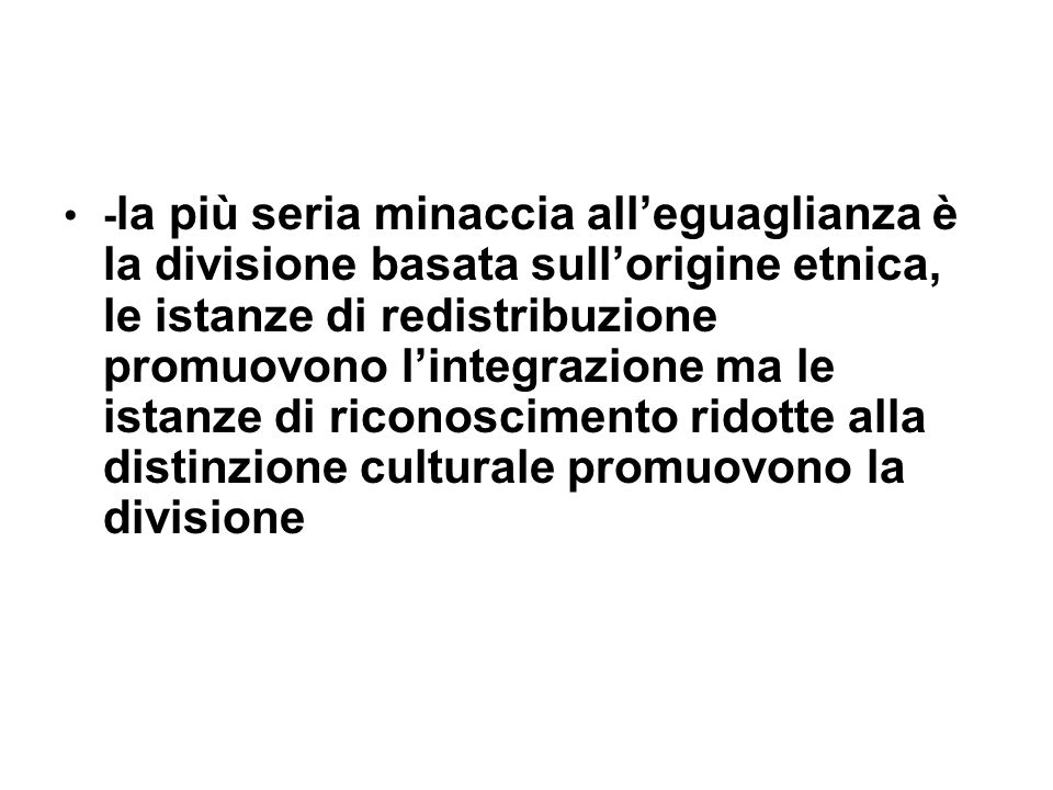 -la più seria minaccia all'eguaglianza è la divisione basata sull'origine etnica, le istanze di redistribuzione promuovono l'integrazione ma le istanze di riconoscimento ridotte alla distinzione culturale promuovono la divisione