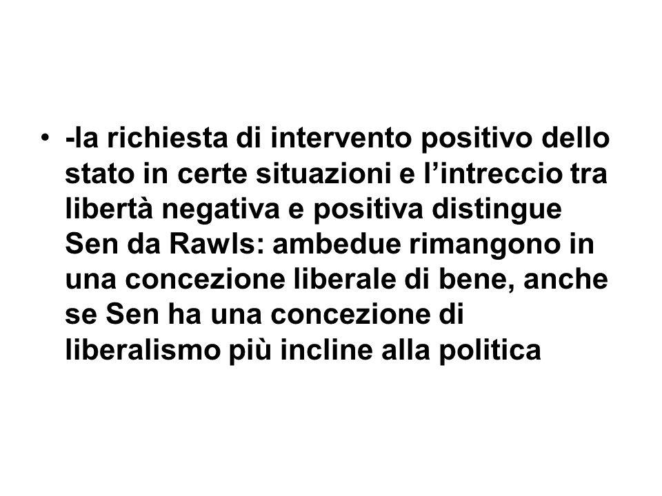 -la richiesta di intervento positivo dello stato in certe situazioni e l'intreccio tra libertà negativa e positiva distingue Sen da Rawls: ambedue rimangono in una concezione liberale di bene, anche se Sen ha una concezione di liberalismo più incline alla politica